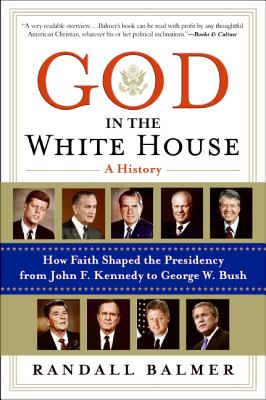 God in the White House: A History: How Faith Shaped the Presidency from John F. Kennedy to George W. Bush - Balmer, Randall Herbert, PH.D.