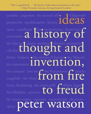 Ideas: A History of Thought and Invention, from Fire to Freud - Watson, Peter