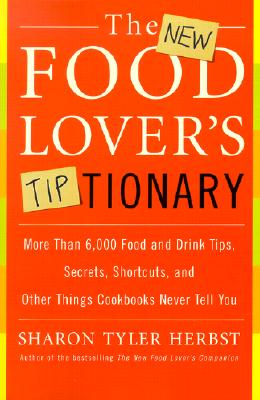 The New Food Lover's Tiptionary: More Than 6,000 Food and Drink Tips, Secrets, Shortcuts, and Other Things Cookbooks Never Tell You - Herbst, Sharon Tyler