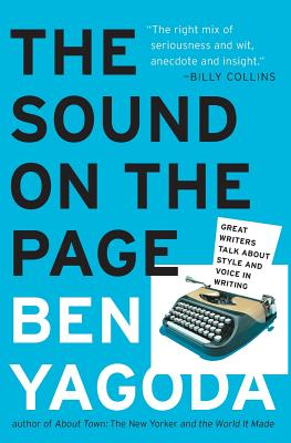 The Sound on the Page: Great Writers Talk about Style and Voice in Writing - Yagoda, Ben