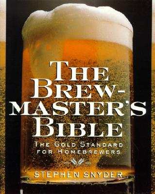 The Brewmaster's Bible: The Gold Standard for Home Brewers - Snyder, Stephen