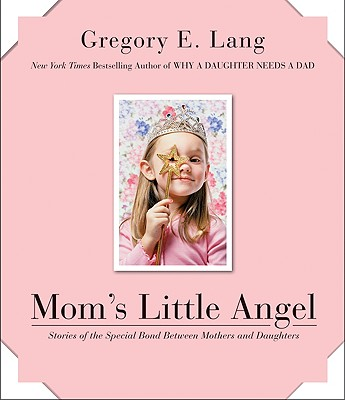 Mom's Little Angel: Stories of the Special Bond Between Mothers and Daughters - Lang, Gregory E, Dr.