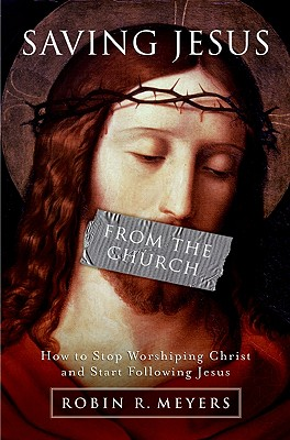 Saving Jesus from the Church: How to Stop Worshiping Christ and Start Following Jesus - Meyers, Robin R, Dr.