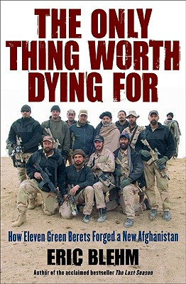 The Only Thing Worth Dying for: How Eleven Green Berets Forged a New Afghanistan - Blehm, Eric
