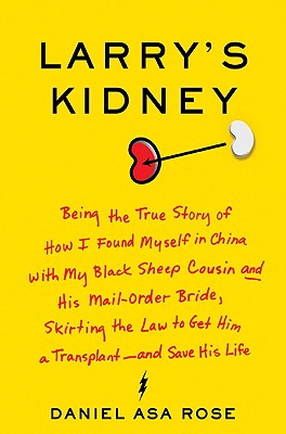 Larry's Kidney: Being the True Story of How I Found Myself in China with My Black Sheep Cousin and His Mail-Order Bride, Skirting the Law to Get Him a Transplant--And Save His Life - Rose, Daniel Asa