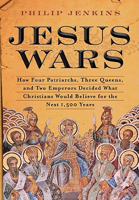 Jesus Wars: How Four Patriarchs, Three Queens, and Two Emperors Decided What Christians Would Believe for the Next 1,500 Years - Jenkins, Philip