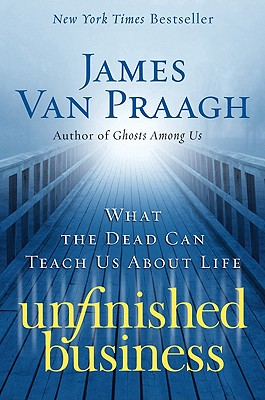 Unfinished Business: What the Dead Can Teach Us about Life - Van Praagh, James