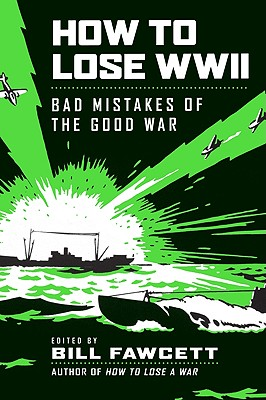 How to Lose WWII: Bad Mistakes of the Good War - Fawcett, Bill (Editor)