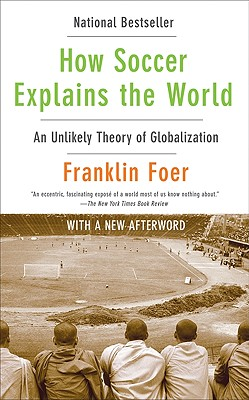 How Soccer Explains the World: An Unlikely Theory of Globalization - Foer, Franklin, Mr.