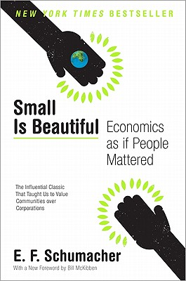 Small Is Beautiful: Economics as If People Mattered - Schumacher, E F, and McKibben, Bill (Foreword by)