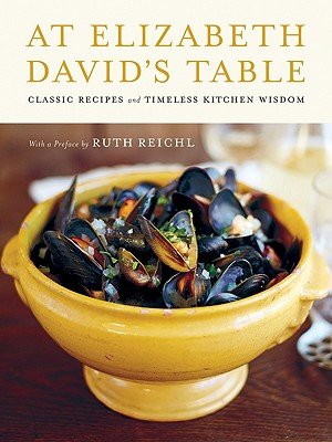 At Elizabeth David's Table: Classic Recipes and Timeless Kitchen Wisdom - David, Elizabeth, and Loftus, David (Photographer), and Norman, Jill (Compiled by), and Reichl, Ruth (Preface by)