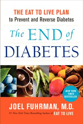 The End of Diabetes: The Eat to Live Plan to Prevent and Reverse Diabetes - Fuhrman, Joel, MD