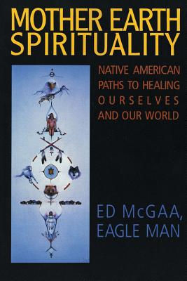 Mother Earth Spirituality: Native American Paths to Healing Ourselves and Our World - McGaa, Ed