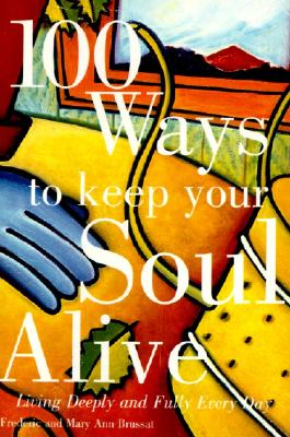 100 Ways to Keep Your Soul Alive: Living Deeply and Fully Every Day - Brussat, Frederic, and Brussat, Mary Ann