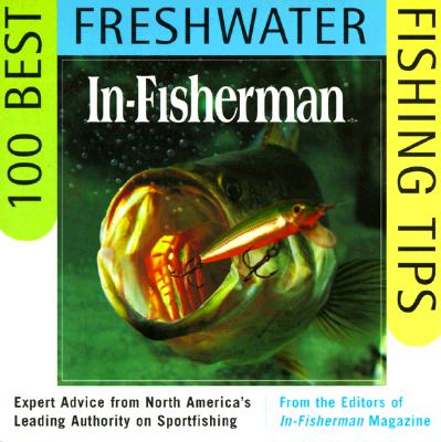 In-Fisherman 100 Best Freshwater Fishing Tips: Expert Advice from North America's Leading Authority on Sportfishing - In-Fisherman, Editors, and In-Fisherman Magazine (Editor)