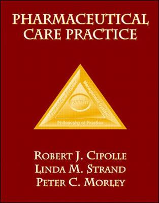 Pharmaceutical Care Practice - Cipolle, Robert J, Ph.D., and Strand, Linda M, and Morley, Peter C, Ph.D.