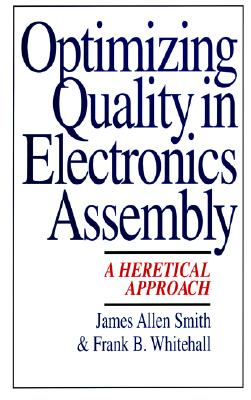 Optimizing Quality in Electronics Assembly: A Heretical Approach - Smith, Jim, and Smith, James Allen, and Whitehall, Frank B