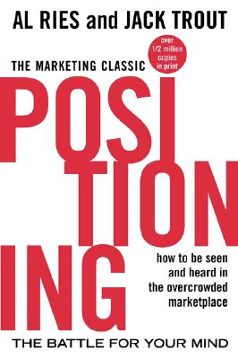 Positioning: The Battle for Your Mind: How to Be Seen and Heard in the Overcrowded Marketplace - Ries, Al, and Trout, Jack