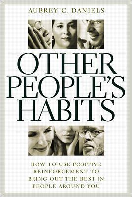 Other People's Habits: How to Use Positive Reinforcement to Bring Out the Best in People Around You - Daniels, Aubrey C, Ph.D.