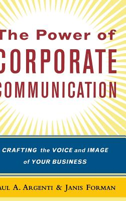 The Power of Corporate Communication: Crafting the Voice and Image of Your Business - Argentini, Paul, and Forman, Janis, PH.D., and Argenti Paul