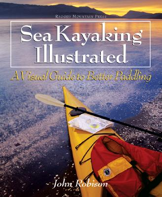 Sea Kayaking Illustrated Sea Kayaking Illustrated: A Visual Guide to Better Paddling a Visual Guide to Better Paddling - Robison, John, and Robison John
