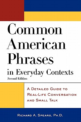 Common American Phrases in Everyday Contexts: A Detailed Guide to Real-Life Conversation and Small Talk - Spears, Richard A, Ph.D.