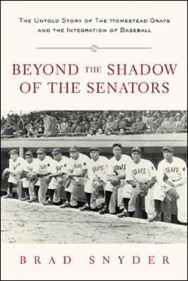 Beyond the Shadow of the Senators: The Untold Story of the Homestead Grays and the Integration of Baseball - Snyder, Brad