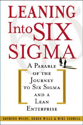 Leaning Into Six SIGMA: A Parable of the Journey to Six SIGMA and a Lean Enterprise - Wheat, Barbara, and Mills, Chuck, and Carnell, Mike