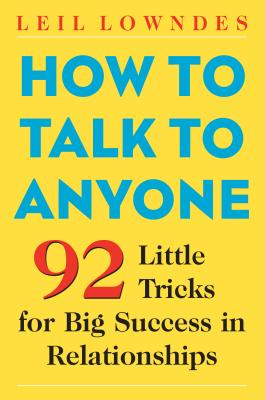 How to Talk to Anyone How to Talk to Anyone: 92 Little Tricks for Big Success in Relationships 92 Little Tricks for Big Success in Relationships - Lowndes, Leil, and Lowndes Leil