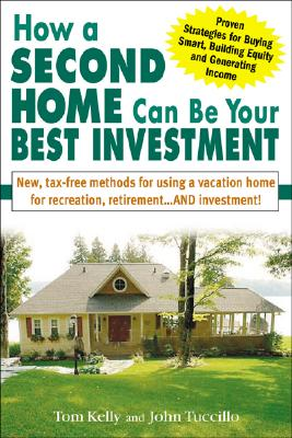How a Second Home Can Be Your Best Investment: New, Tax-Free Methods for Using a Vacation Home for Recreation, Retirement...and Investment! - Kelly, Tom, and Tuccillo, John, PH.D., and Kelly Tom