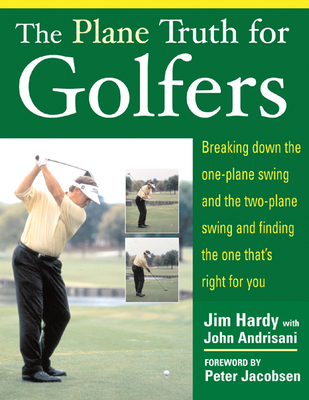 The Plane Truth for Golfers: Breaking Down the One-Plane Swing and the Two-Plane Swing and Finding the One That's Right for You - Hardy, Jim, and Andrisani, John, and Hardy Jim