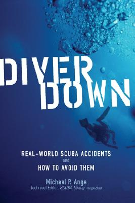 Diver Down: Real-World Scuba Accidents and How to Avoid Them - Ange, Michael R