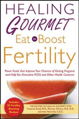 Healing Gourmet Eat to Boost Fertility - Healing Gourmet Publishing, and Rand, Victoria, and Ohlson, Melissa