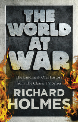 The World at War: The Landmark Oral History from the Previously Unpublished Archives - Holmes, Richard