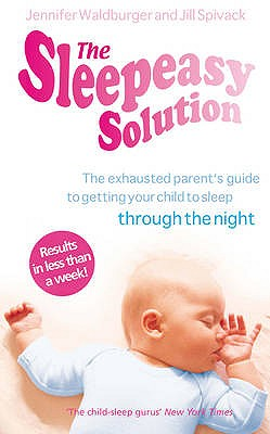 The Sleepeasy Solution: The Exhausted Parent's Guide to Getting Your Child to Sleep - from Birth to 5 - Waldburger, Jennifer, and Spivack, Jill
