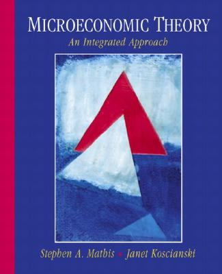 Microeconomic Theory: An Integrated Approach - Mathis, Stephen, and Koscianski, Stephen, and Koscianski, Janet