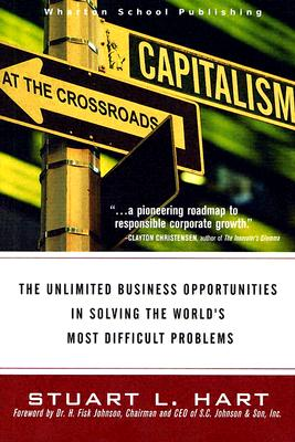 Capitalism at the Crossroads: The Unlimited Business Opportunities in Solving the World's Most Difficult Problems - Hart, Stuart L