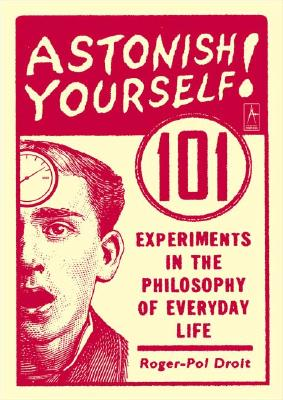 Astonish Yourself: 101 Experiments in the Philosophy of Everyday Life - Droit, Roger-Pol, Dr.