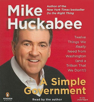 A Simple Government: Twelve Things We Really Need from Washington (and a Trillion That We Don't!) - Huckabee, Mike (Read by)
