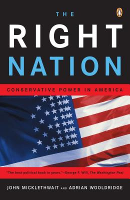 The Right Nation: Conservative Power in America - Micklethwait, John, and Wooldridge, Adrian