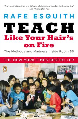 Teach Like Your Hair's on Fire: The Methods and Madness Inside Room 56 - Esquith, Rafe