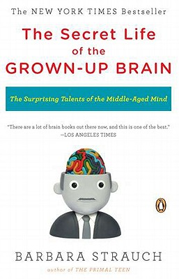 The Secret Life of the Grown-Up Brain: The Surprising Talents of the Middle-Aged Mind - Strauch, Barbara
