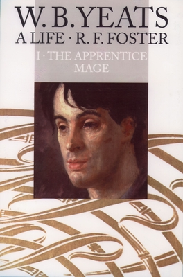W. B. Yeats: A Life, Volume I: The Apprentice Mage 1865-1914 - Foster, R F