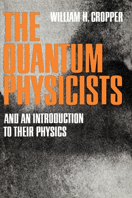The Quantum Physicists: And an Introduction to Their Physics - Cropper, William H