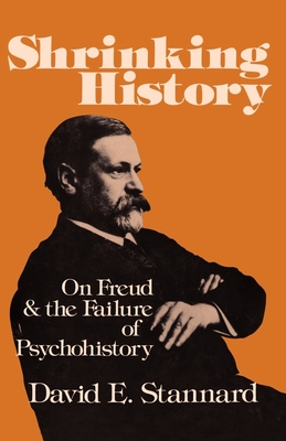 Shrinking History: On Freud and the Failure of Psychohistory - Stannard, David E