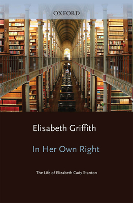 In Her Own Right: The Life of Elizabeth Cady Stanton - Griffith, Elisabeth