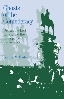 Ghosts of the Confederacy: Defeat, the Lost Cause, and the Emergence of the New South, 1865 to 1913 - Foster, Gaines M