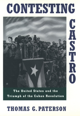 Contesting Castro: The United States and the Triumph of the Cuban Revolution - Paterson, Thomas G, Professor, and Patterson, Thomas G