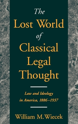 The Lost World of Classical Legal Thought: Law & Ideology in America, 1886-1937 - Wiecek, William M