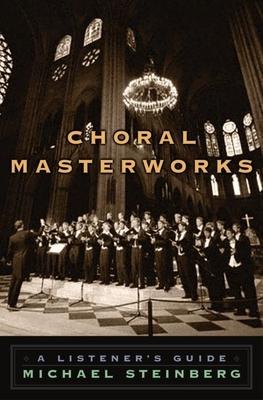 Choral Masterworks: A Listener's Guide - Steinberg, Michael
